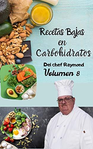 Recetas Bajas en Carbohidratos Del chef Raymond Volumen 8: fáciles y rápidas para mantener una dieta ideal para su salud