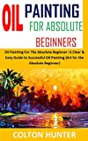 OIL PAINTING FOR ABSOLUTE BEGINNERS: Oil Painting For The Absolute Beginner: A Clear & Easy Guide to Successful Oil Painting (Art for the Absolute Beginner) (English Edition)