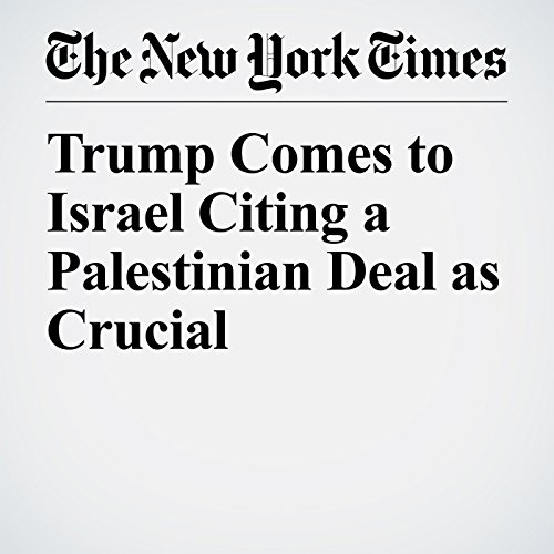 Trump Comes to Israel Citing a Palestinian Deal as Crucial audiobook cover art