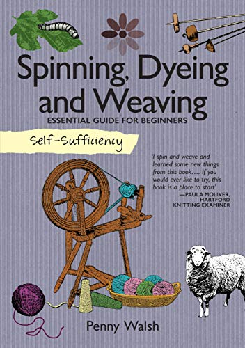 Self-Sufficiency: Spinning, Dyeing & Weaving: Essential Guide for Beginners (IMM Lifestyle Books) How to Grow and Harvest Your Own Homemade Fibers, Comb, Card, and Prepare Them, and 4 Starter Projects