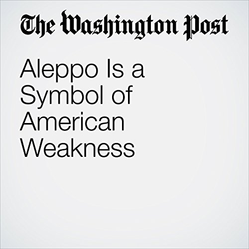 Aleppo Is a Symbol of American Weakness audiobook cover art