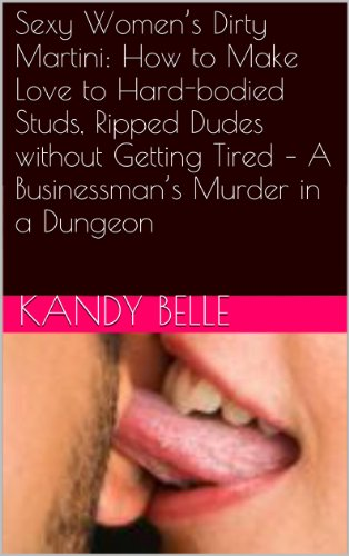 Sexy Women's Dirty Martini: How to Make Love to Hard-bodied Studs, Ripped Dudes without Getting Tired – A Businessman's Murder in a Dungeon (Female Travel ... Romance Trilogy Book 2) (English Edition)
