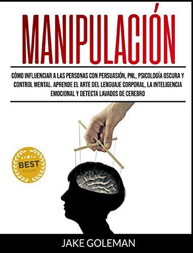 Manipulación: Cómo influenciar a las personas con persuasión, PNL, psicología oscura y control mental. Aprende el arte del lenguaje corporal, la ... emocional y detecta lavados de cerebro
