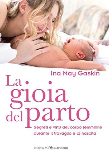 La gioia del parto: Segreti e virtù del corpo femminile durante il travaglio e la nascita (Educazione pre e perinatale Vol. 11) (Italian Edition)