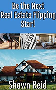 Be the Next Real Estate Flipping Star by [Shawn Reid]