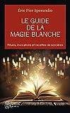 Le Guide de la magie blanche - Rituels, invocations et recettes de sorciers