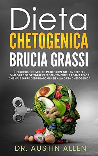 Dieta Chetogenica Brucia Grassi: Il Percorso Completo in 30 Giorni Step by Step per Dimagrire ed Ottenere Prepotentemente la Forma Fisica che hai Sempre Desiderato Grazie alla Dieta Chetogenica