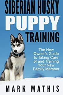 Siberian Husky Puppy Training: The New Owner's Guide to Taking Care of and Train (Volume 1)