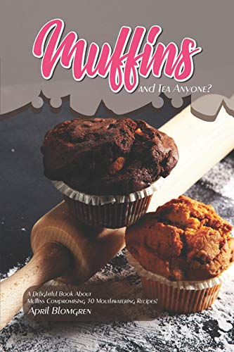 Muffins and Tea Anyone?: A Delightful Book About Muffins Compromising 30 Mouthwatering Recipes!