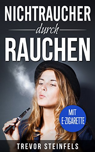 Nichtraucher: Nichtraucher durch rauchen! Endlich mit dem rauchen aufhören. Wie du durch rauchen das Rauchen aufgeben kannst; mit E-Zigarette