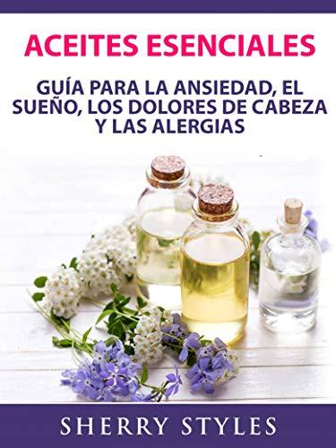 Aceites Esenciales: Guía Para La Ansiedad, El Sueño, Los Dolores De Cabeza Y Las Alergias