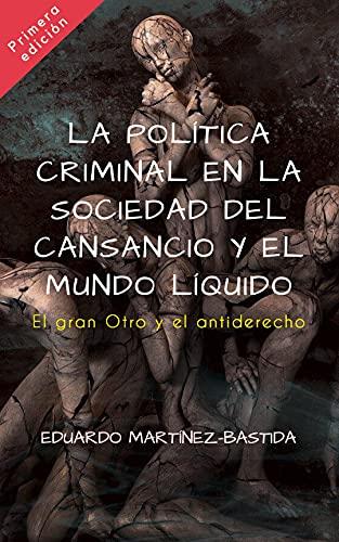 La política criminal en la sociedad del cansancio y el mundo líquido : El gran Otro y el antiderecho