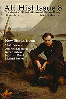 Alt Hist Issue 8: The magazine of Historical Fiction and Alternate History by [Mark Lord, Jonathan Doering, Andrew Knighton, Mark Devane, Richard Buxton, Kenan Orhan]