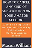 HOW TO CANCEL ANY KIND OF SUBSCRIPTION ON YOUR AMAZON ACCOUNT: A STEP BY STEP GUIDE ON HOW TO CANCEL ANY SUBSCRIPTION ON YOUR AMAZON ACCOUNT IN ONE MINUTE