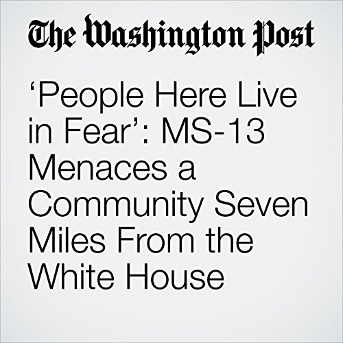 'People Here Live in Fear': MS-13 Menaces a Community Seven Miles From the White House audiobook cover art
