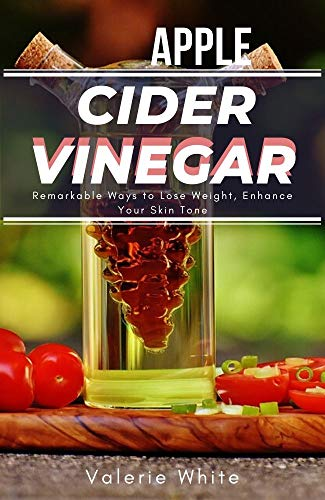 APPLE CIDER VINEGAR: Remarkable Ways to Lose Weight, Enhance Your Skin Tone, Boost Your Immune System, and Carry Out Regular Cleaning, Using Easy-to-Make ... Remedies, Miracle Cure (English Edition)