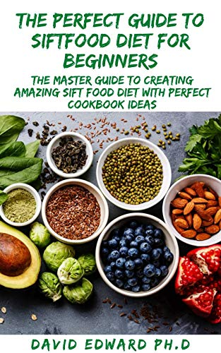 THE PERFECT GUIDE TO SIFTFOOD DIET FOR BEGINNERS: The Master Guide To Creating Amazing Sift food Diet With Perfect Cookbook Ideas