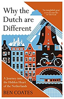 Why the Dutch are Different: A Journey into the Hidden Heart of the Netherlands by [Ben Coates]