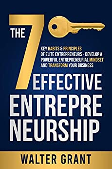 Effective Entrepreneurship: The 7 Key Habits & Principles of Elite Entrepreneurs - Develop a Powerful Entrepreneurial Mindset and Transform Your Business by [Walter Grant]