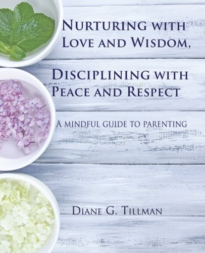 Nurturing With Love And Wisdom Disciplining With Peace And Respect A Mindful Guide To Parenting