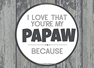 I Love That You're My Papaw Because: Prompted Fill In Blank I Love You Book for Papaw; Gift Book for Papaw; Things I Love ...