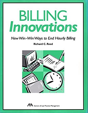 Billing Innovations: New Win-Win Ways to End Hourly Billing by Richard C. Reed (1996-12-31)