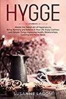 Hygge: Master the Danish Art of Happiness to Bring Harmony and Balance in Your Life. Enjoy Coziness with Simple Things Improving Health, Relationships, Cooking and Home Decor
