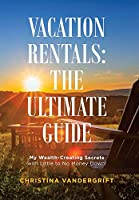 Vacation Rentals: The Ultimate Guide: My Wealth-creating Secrets With Little to No Money Down!