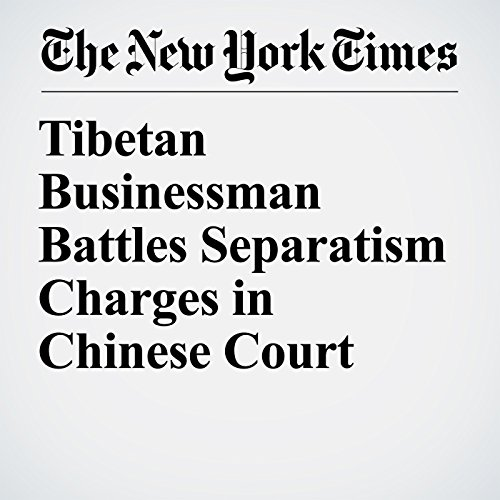 Tibetan Businessman Battles Separatism Charges in Chinese Court copertina