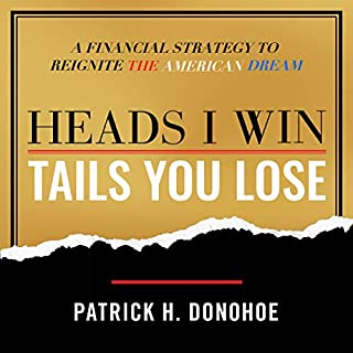 Heads I Win, Tails You Lose     A Financial Strategy to Reignite the American Dream              By:                                                                                                                                 Patrick H. Donohoe                               Narrated by:                                                                                                                                 Patrick Donohoe                      Length: 6 hrs and 22 mins     29 ratings     Overall 4.9