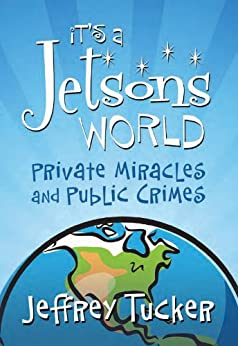 It's a Jetsons World: Private Miracles and Public Crimes (LvMI) by [Jeffrey A. Tucker]
