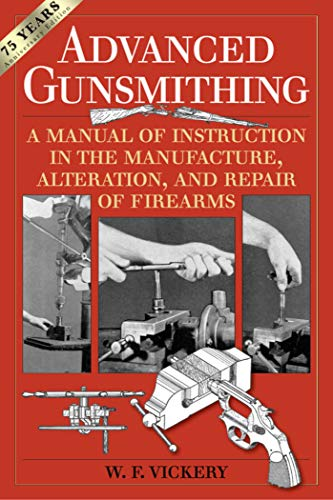 Advanced Gunsmithing: A Manual of Instruction in the Manufacture, Alteration, and Repair of Firearms (75th Anniversary Edition) by [W. Vickery]