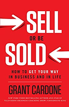 Sell or Be Sold: How to Get Your Way in Business and in Life by [Grant Cardone]