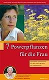 7 Powerpflanzen für die Frau - Gesundheit und Harmonie mit den sanften Kräften der Naturapotheke