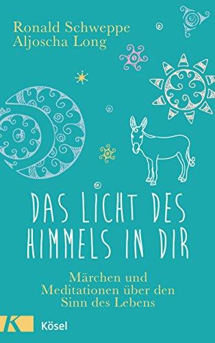 Das Licht des Himmels in dir: Märchen und Meditationen über den Sinn des Lebens