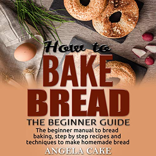 How to Bake Bread: The Beginner Guide: The Beginner Manual to Bread Baking, Step by Step Recipes and Techniques to Make Homemade Bread