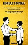 Lenguaje corporal: Una simple guía para el dominio, alto estatus y la comunicación no verbal (Guía práctica completa para aprender todo sobre el lenguaje corporal)