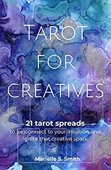 [Mariëlle S. Smith]のTarot for Creatives: 21 Tarot Spreads to (Re)Connect to Your Intuition and Ignite That Creative Spark (Creative Tarot Book 2) (English Edition)