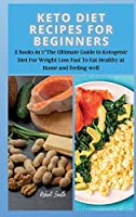 Keto Diet Recipes for Beginners: 2 Books in 1: The Ultimate Guide to Ketogenic Diet For Weight Loss Fast To Eat Healthy at Home and feeling well (Keto Diet New)