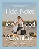 Field Notes for Food Adventure: Recipes and Stories from the Woods to the Ocean