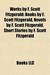 Works by F. Scott Fitzgerald (Study Guide): Books by F. Scott Fitzgerald, Novels by F. Scott Fitzgerald, Short Stories by ...
