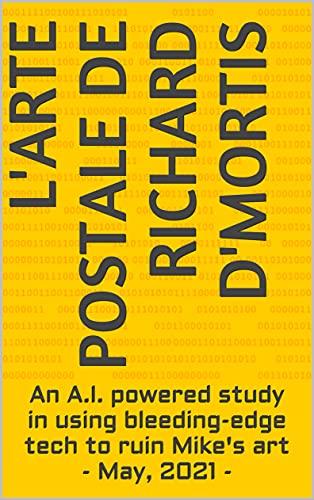 L'arte Postale de Richard D'Mortis: An A.I. powered study in using bleeding-edge tech to ruin Mike's art - May, 2021 - (English Edition)