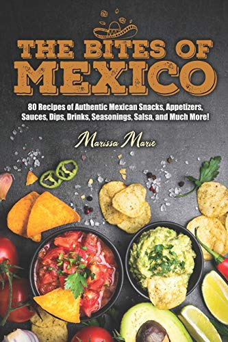 The Bites of Mexico: 80 Recipes of Authentic Mexican Snacks, Appetizers, Sauces, Dips, Drinks, Seasonings, Salsa, and Much More! (Mexican Cookbook)
