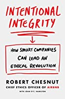 Intentional Integrity: How Smart Companies Can Lead an Ethical Revolution - and Why That's Good for All of Us