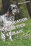 L'EDUCATION DU SETTER ANGLAIS: Toutes les astuces pour un Setter anglais bien...