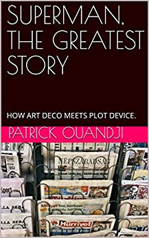 SUPERMAN, THE GREATEST STORY: HOW ART DECO MEETS PLOT DEVICE. by [Patrick Ouandji, Mike Lynch]