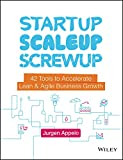 Startup, Scaleup, Screwup: 42 Tools to Accelerate Lean and Agile Business Growth - Jurgen Appelo