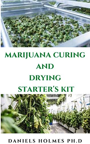 MARIJUANA CURING AND DRYING STARTER'S KIT: Step By Step Guide To Drying, Curing, Storing And Harvesting Marijuana