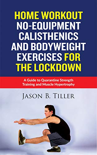 Home Workout No-Equipment Calisthenics and Bodyweight Exercises for the Lockdown: A Guide to Quarantine Strength Training and Muscle Hypertrophy (English Edition)