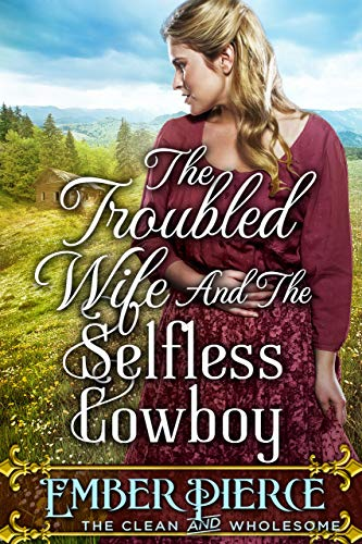 The Troubled Wife And The Selfless Cowboy: A Clean Western Historical Romance Novel by [Ember Pierce]